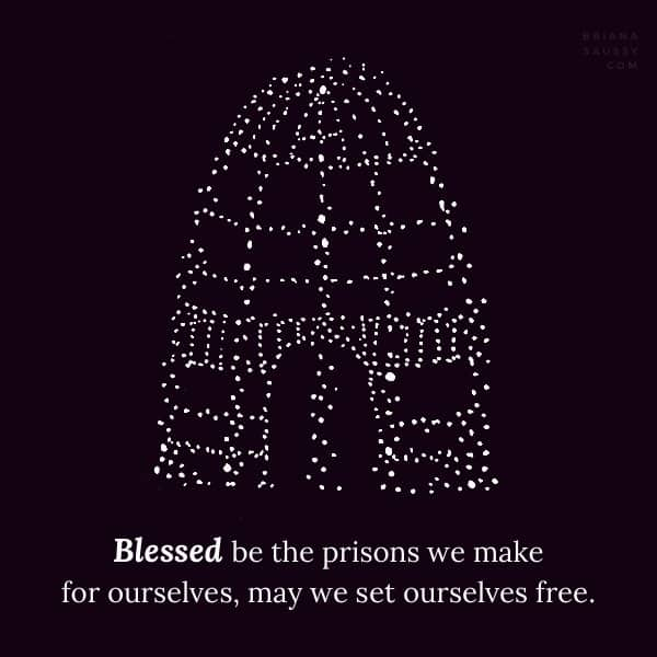 Blessed be the prisons we make for ourselves, may we set ourselves free.